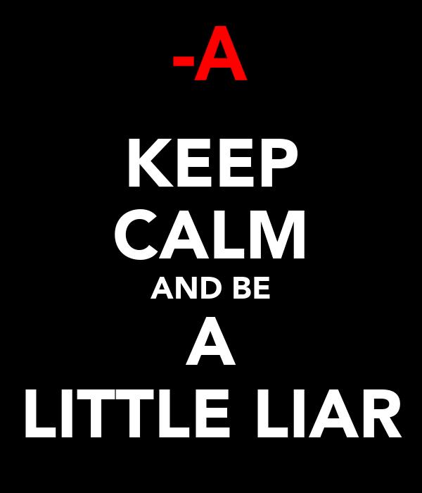 KEEP CALM AND BE A LITTLE LIAR