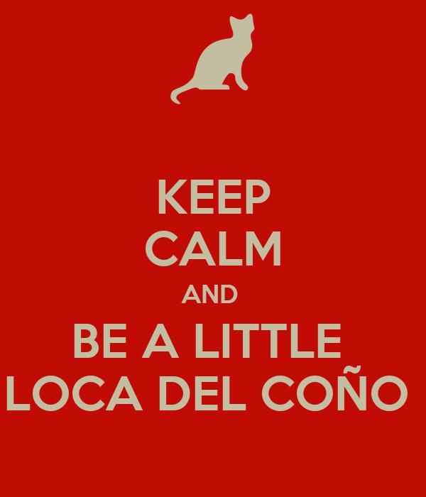 KEEP CALM AND  BE A LITTLE  LOCA DEL COÑO