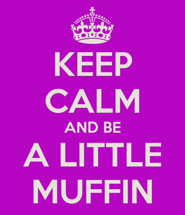 KEEP CALM AND BE A LITTLE MUFFIN