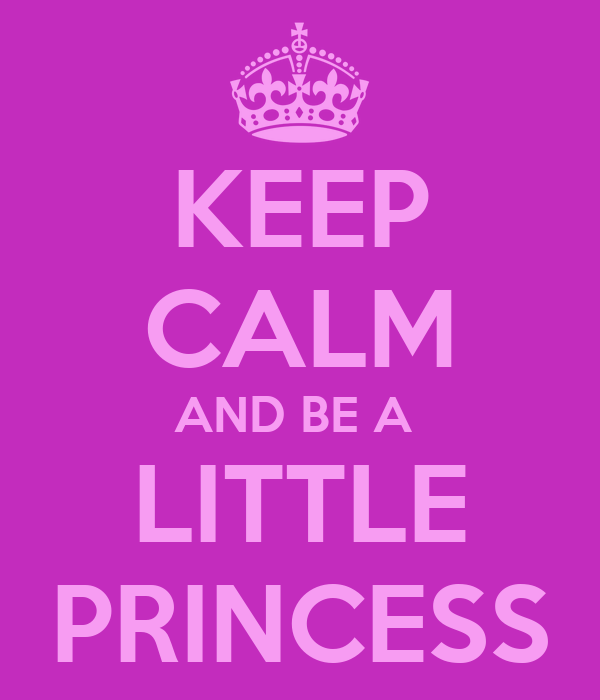 KEEP CALM AND BE A  LITTLE PRINCESS