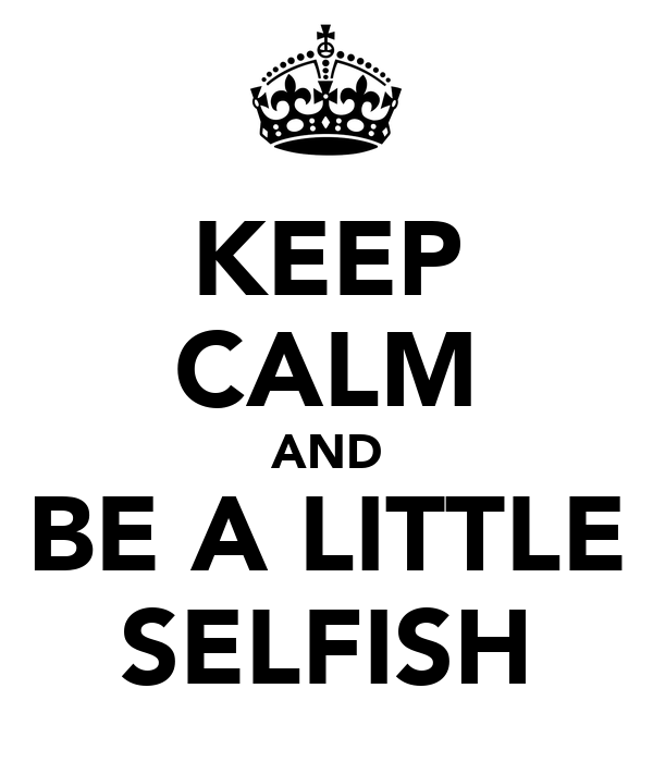 KEEP CALM AND BE A LITTLE SELFISH