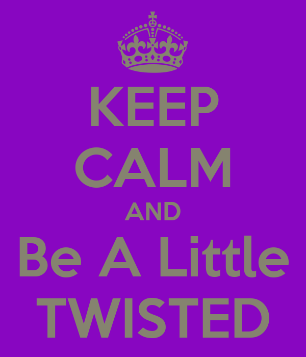 KEEP CALM AND Be A Little TWISTED