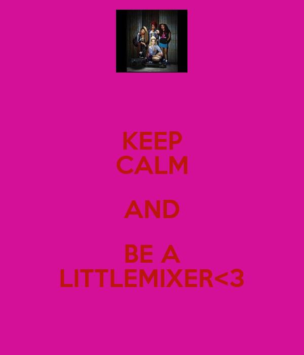 KEEP CALM AND BE A LITTLEMIXER<3
