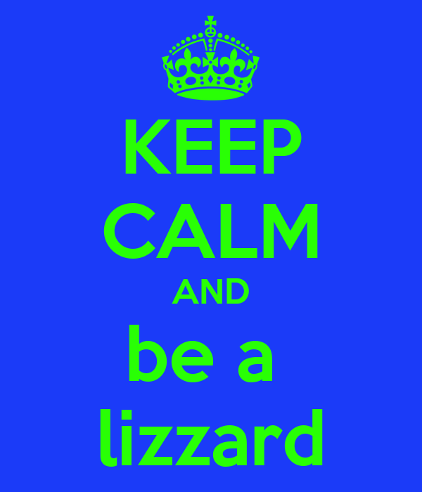 KEEP CALM AND be a  lizzard