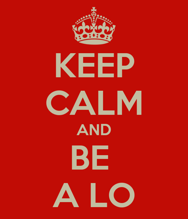 KEEP CALM AND BE  A LO