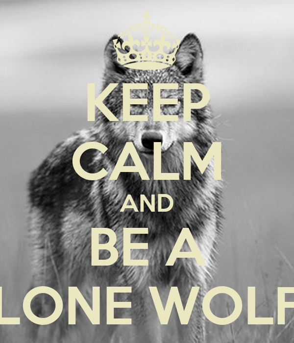KEEP CALM AND BE A LONE WOLF