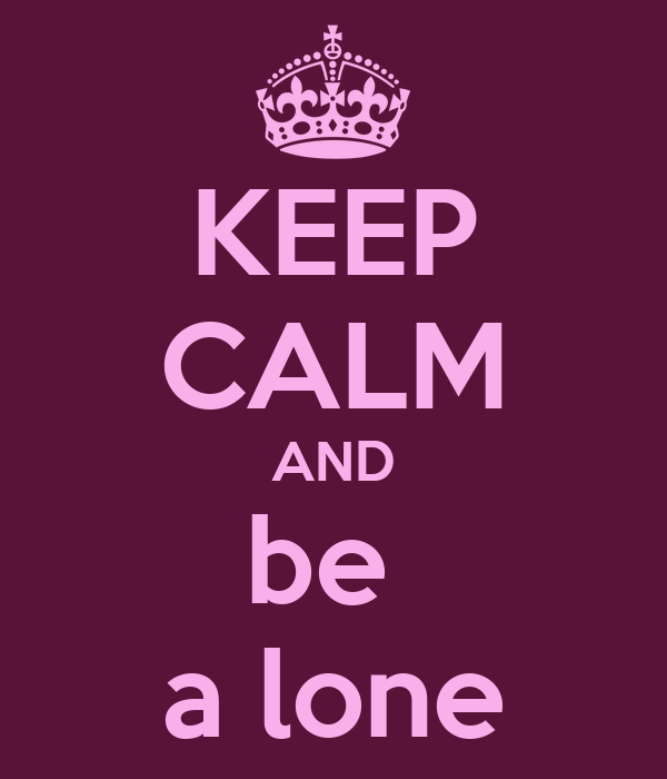KEEP CALM AND be  a lone