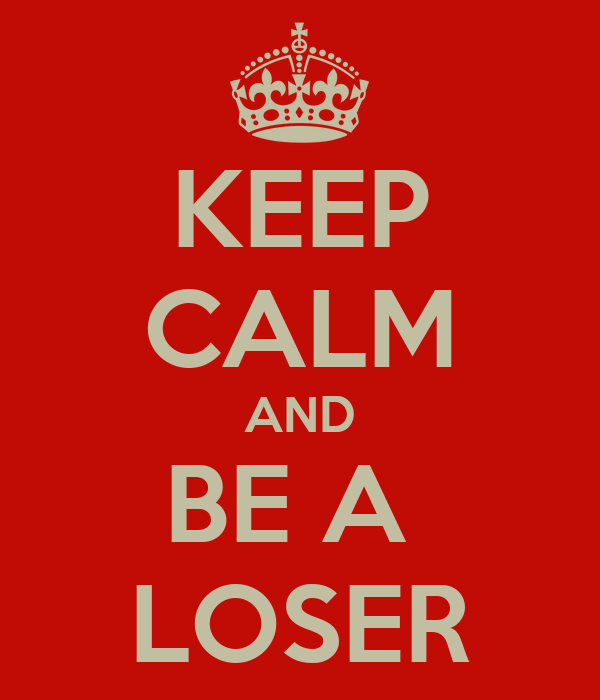 KEEP CALM AND BE A  LOSER