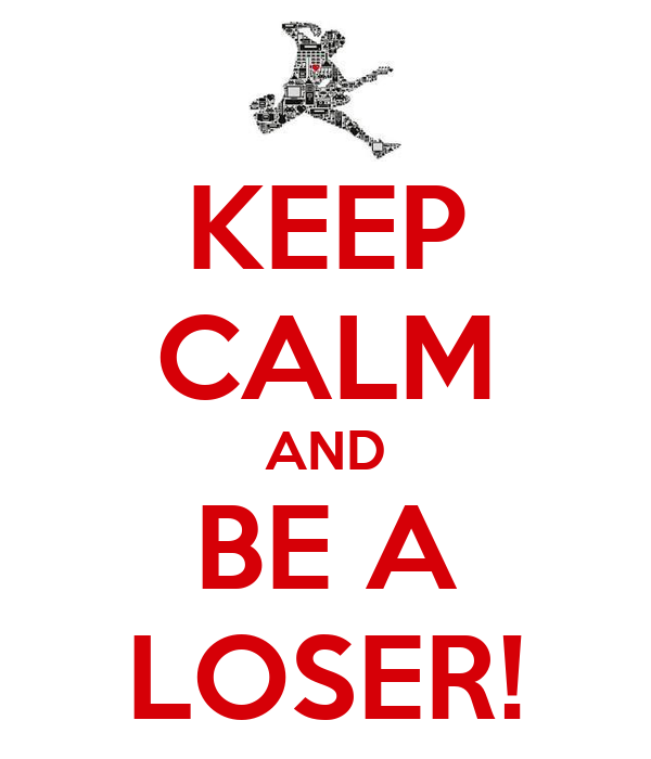 KEEP CALM AND BE A LOSER!