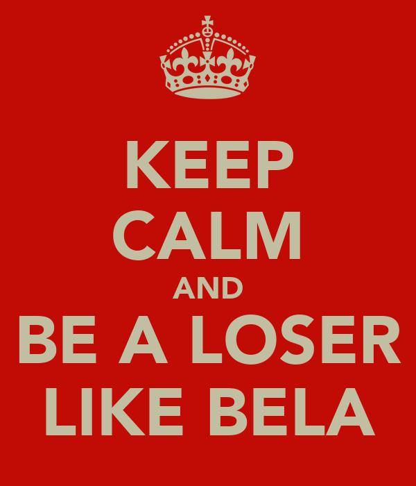 KEEP CALM AND BE A LOSER LIKE BELA