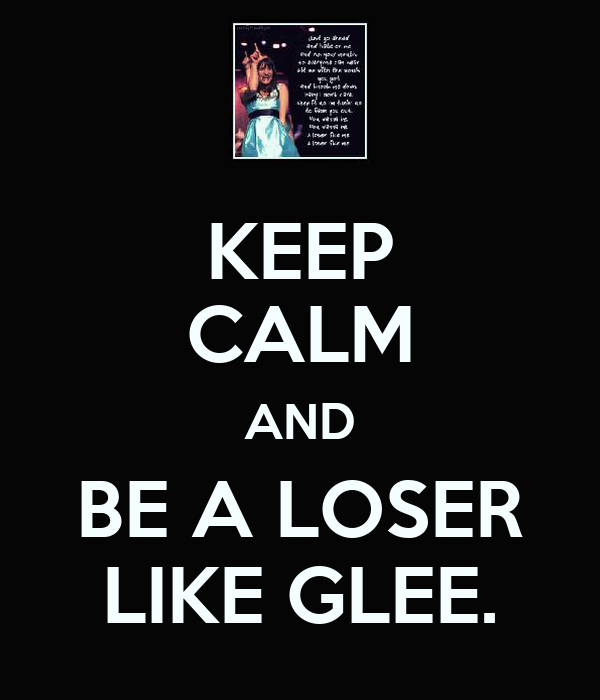 KEEP CALM AND BE A LOSER LIKE GLEE.