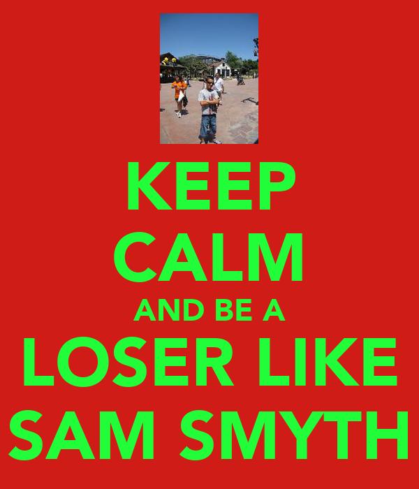 KEEP CALM AND BE A LOSER LIKE SAM SMYTH