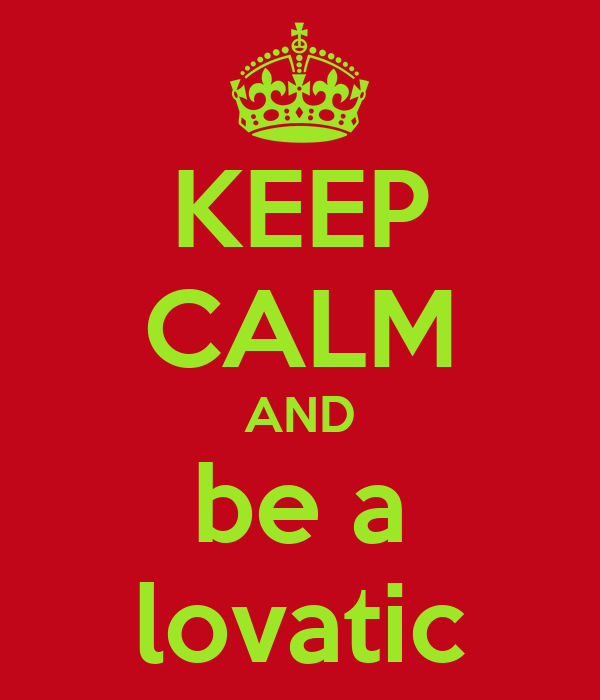 KEEP CALM AND be a lovatic