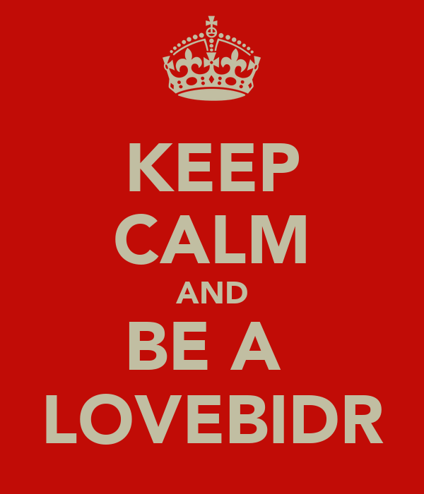KEEP CALM AND BE A  LOVEBIDR