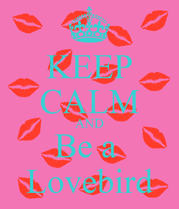 KEEP CALM AND Be a  Lovebird