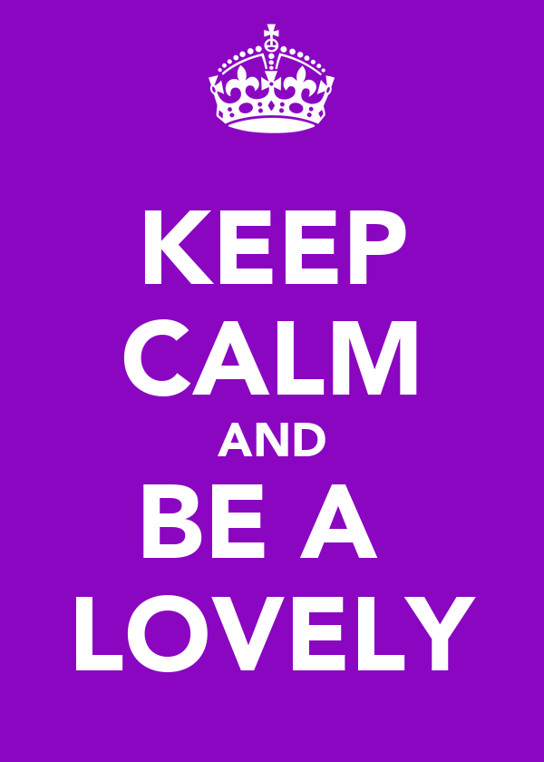 KEEP CALM AND BE A  LOVELY