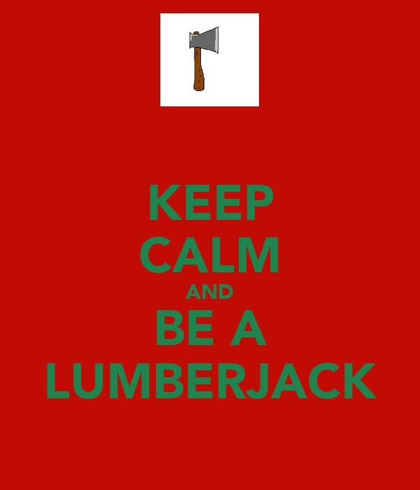 KEEP CALM AND BE A LUMBERJACK