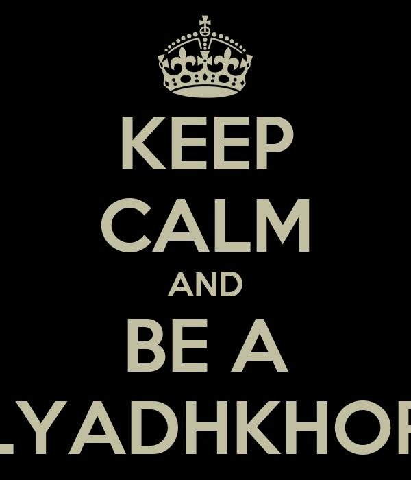 KEEP CALM AND BE A LYADHKHOR
