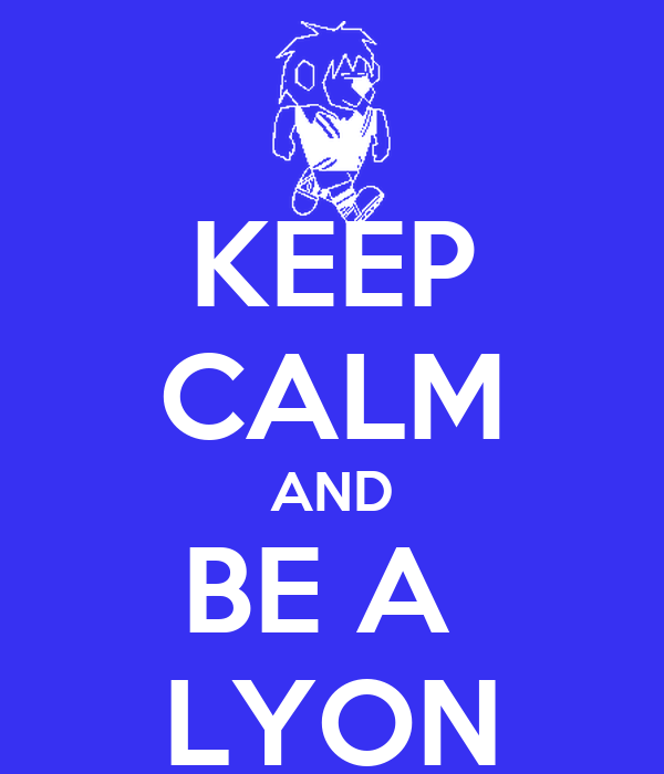 KEEP CALM AND BE A  LYON