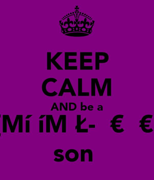 KEEP CALM AND be a <{Mí₪íMǺŁ-ŞŦ€ƤƤ€R} son