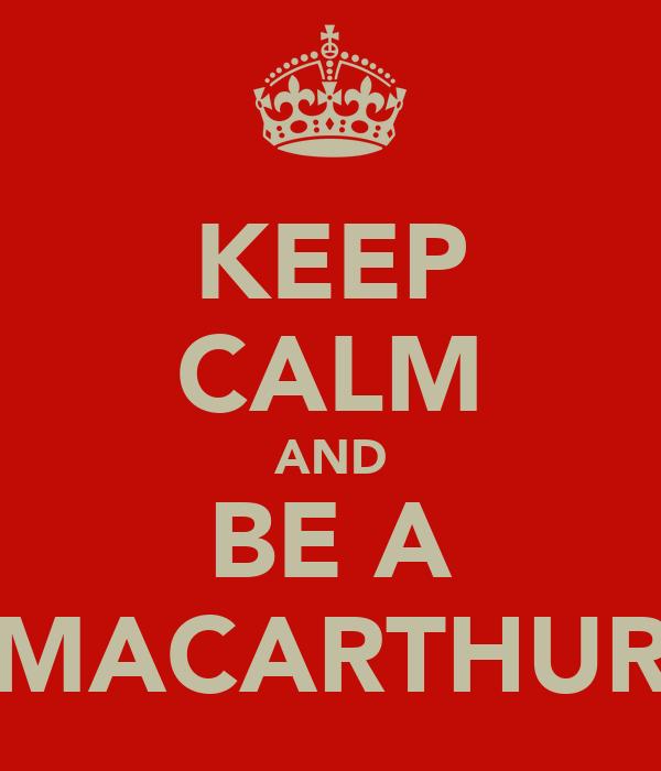 KEEP CALM AND BE A MACARTHUR