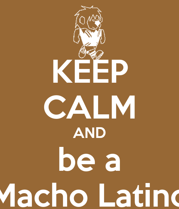 KEEP CALM AND be a Macho Latino