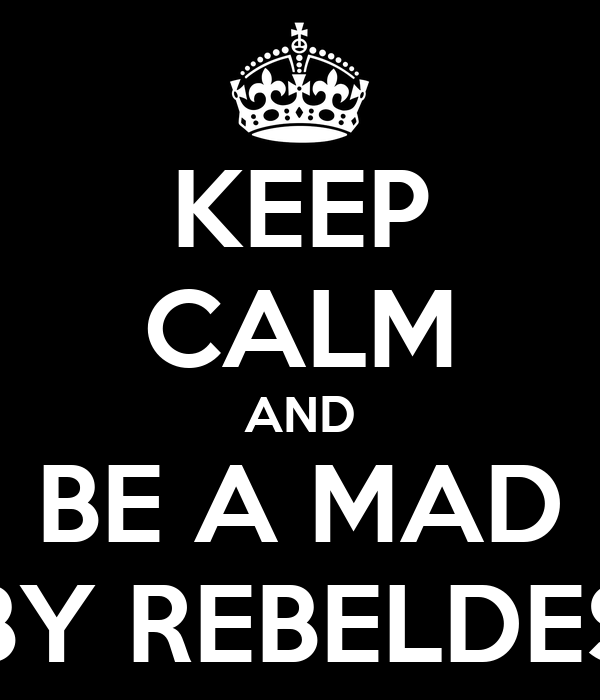 KEEP CALM AND BE A MAD BY REBELDES
