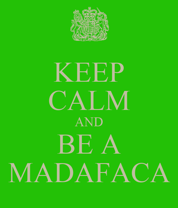 KEEP CALM AND BE A MADAFACA