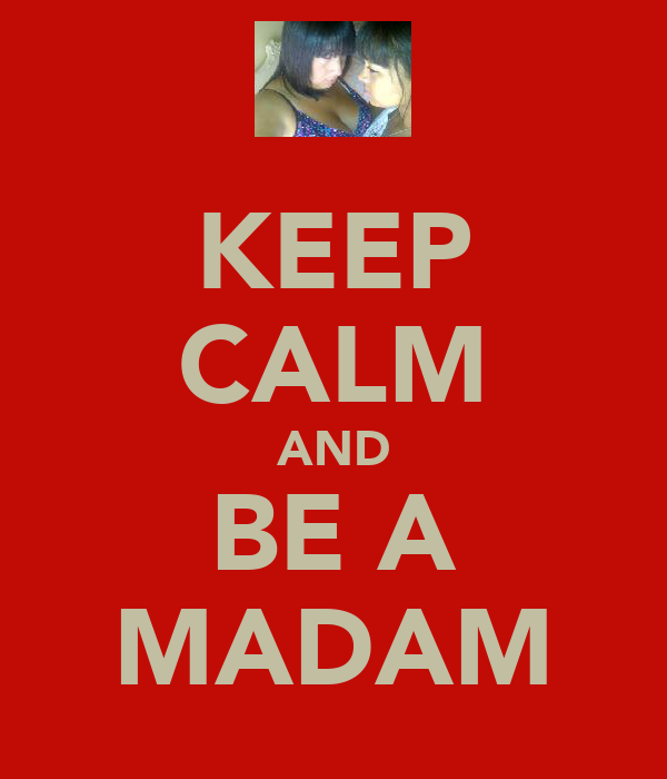 KEEP CALM AND BE A MADAM