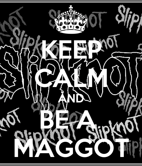 KEEP CALM AND BE A  MAGGOT