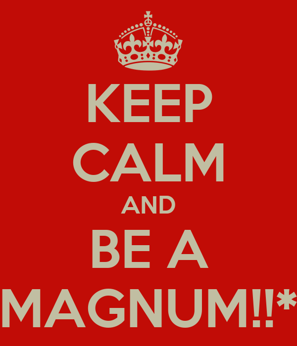 KEEP CALM AND BE A MAGNUM!!*
