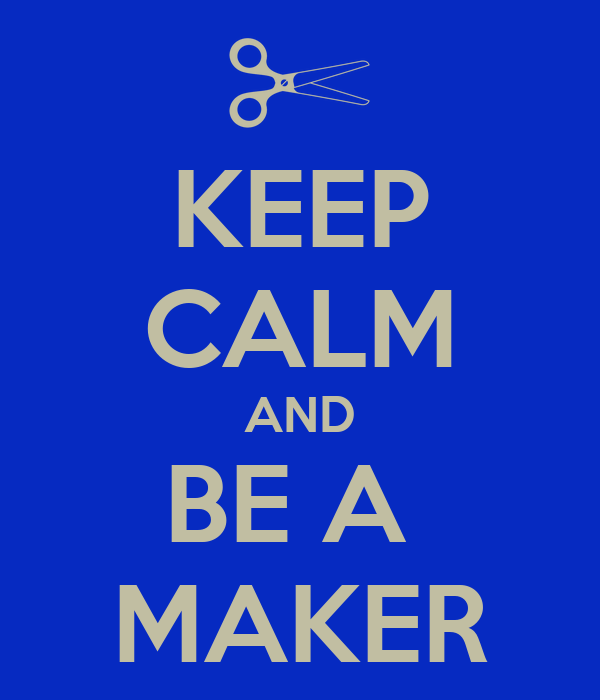 KEEP CALM AND BE A  MAKER