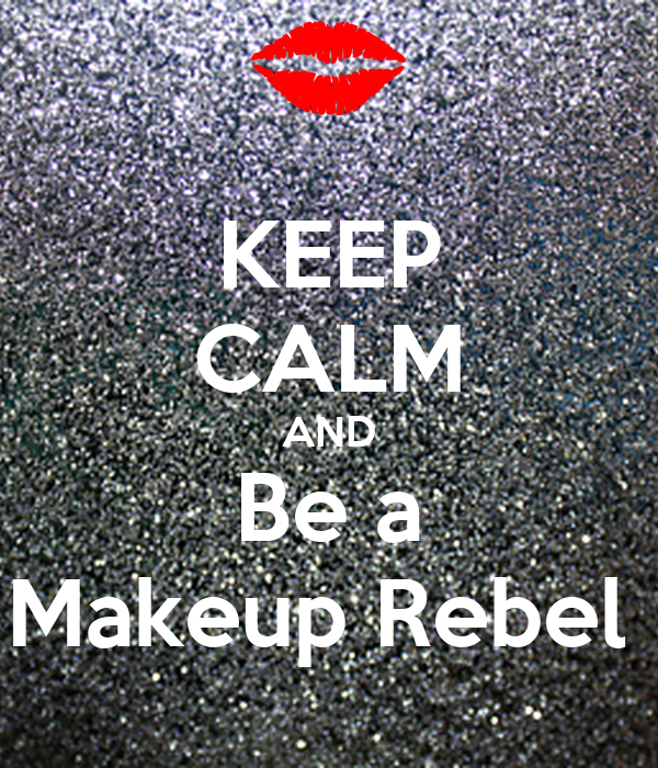 KEEP CALM AND Be a Makeup Rebel