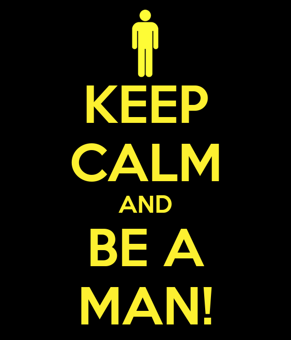 KEEP CALM AND BE A MAN!