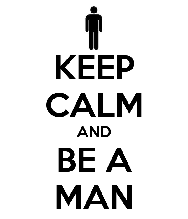 KEEP CALM AND BE A MAN