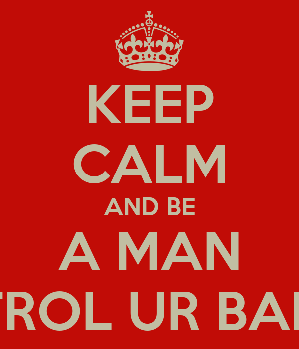 KEEP CALM AND BE A MAN AND CONTROL UR BABYMOMMA