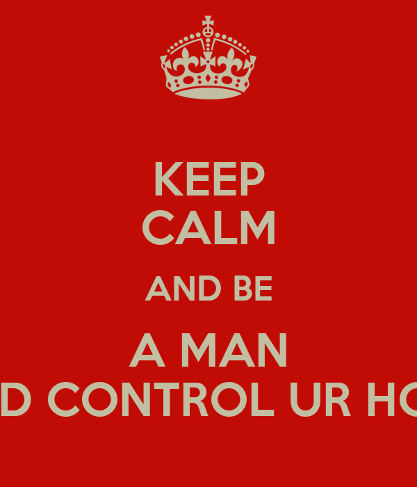 KEEP CALM AND BE A MAN AND CONTROL UR HOES