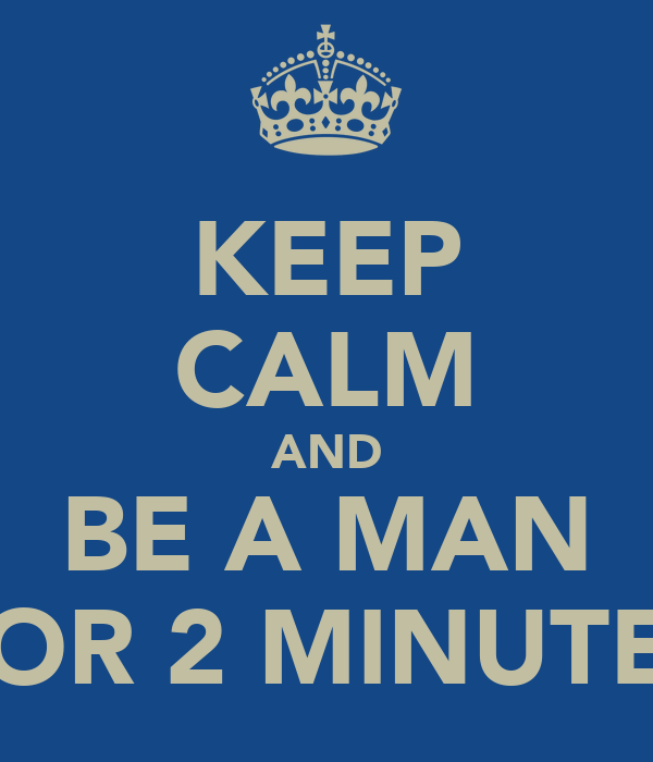 KEEP CALM AND BE A MAN FOR 2 MINUTES