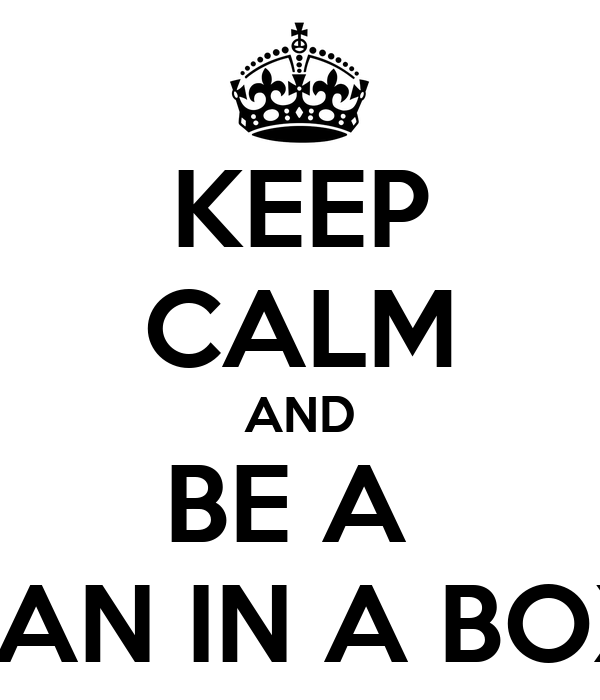 KEEP CALM AND BE A  MAN IN A BOX