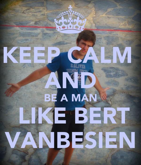 KEEP CALM  AND BE A MAN  LIKE BERT VANBESIEN