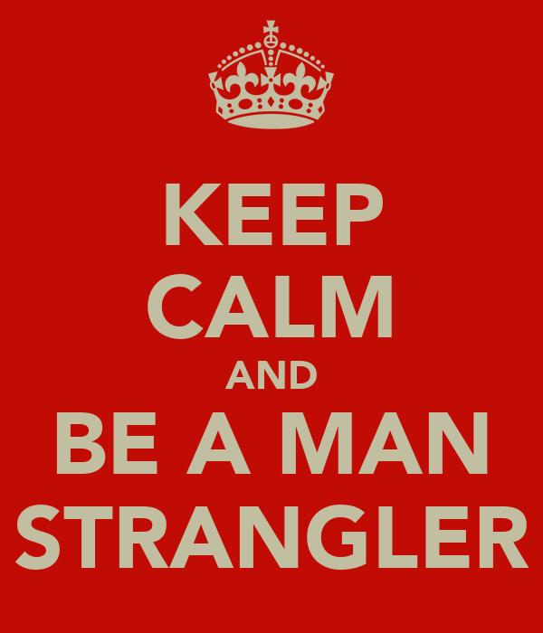 KEEP CALM AND BE A MAN STRANGLER