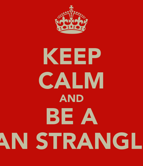KEEP CALM AND BE A MAN STRANGLER