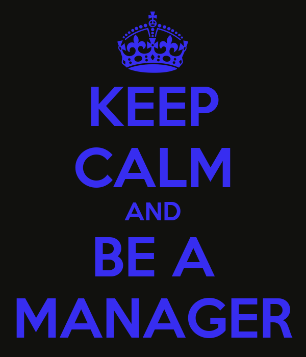 KEEP CALM AND BE A MANAGER