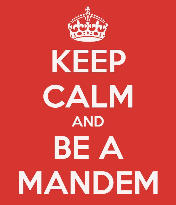 KEEP CALM AND BE A MANDEM