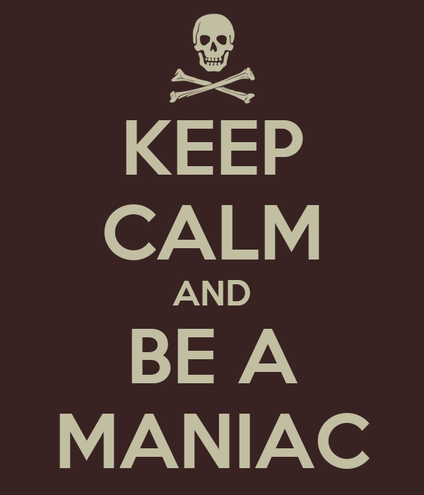 KEEP CALM AND BE A MANIAC