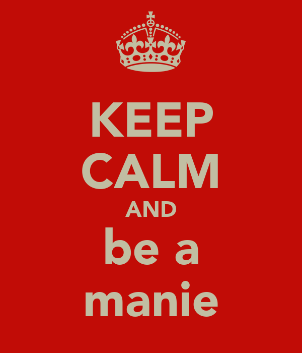 KEEP CALM AND be a manie