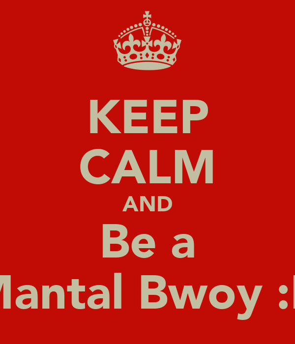 KEEP CALM AND Be a Mantal Bwoy :D