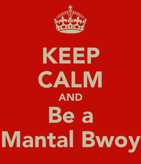 KEEP CALM AND Be a Mantal Bwoy