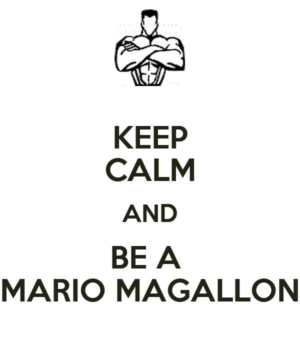 KEEP CALM AND BE A  MARIO MAGALLON