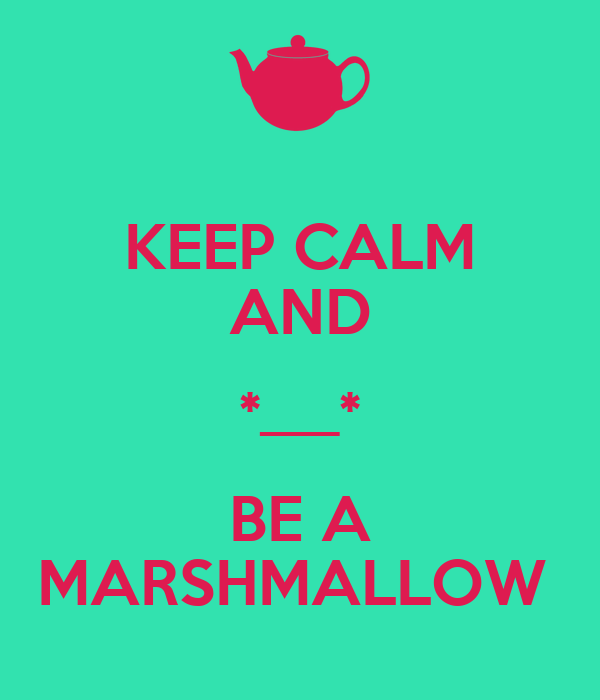 KEEP CALM AND *___* BE A MARSHMALLOW